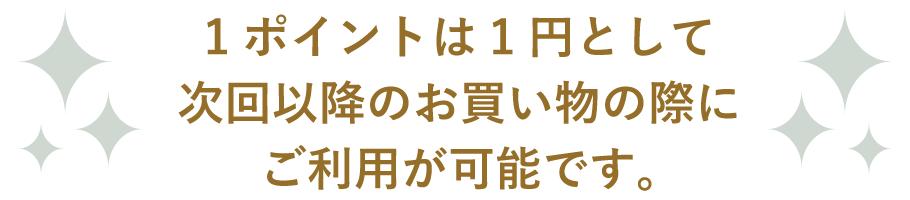 1ポイントは1円として次回以降のお買い物の際にご利用が可能です。