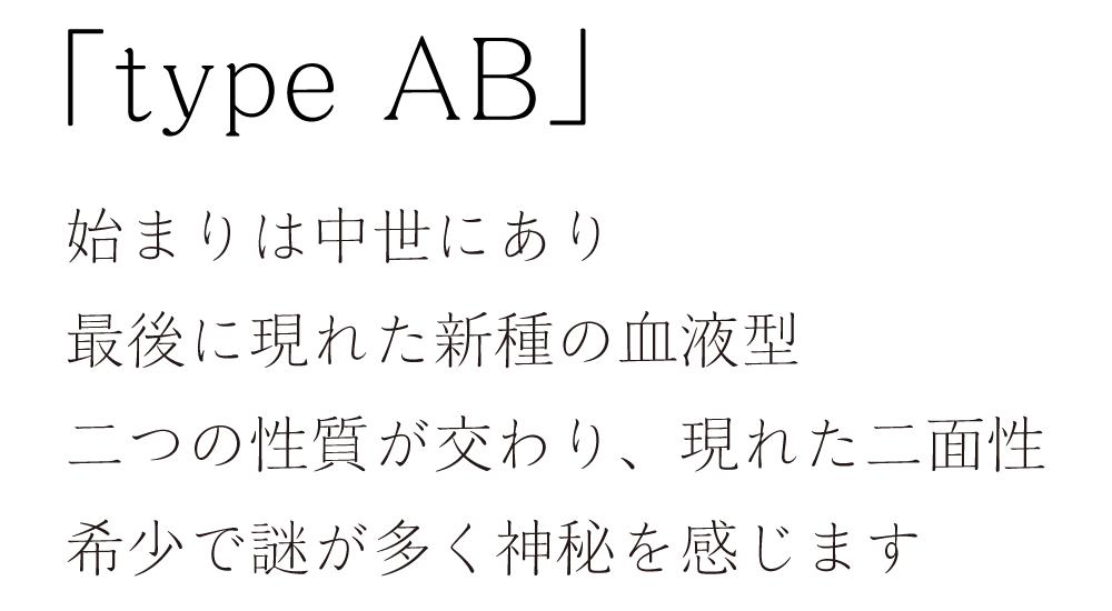 「type AB」始まりは中世にあり。最後に現れた新種の血液型。二つの性質が交わり、現れた二面性。希少で謎が多く神秘を感じます