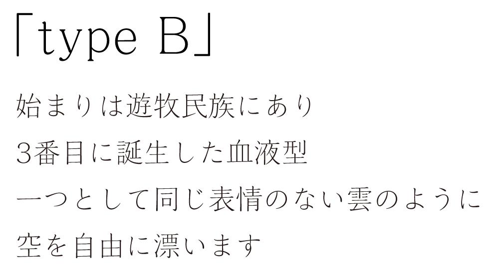 「type B」始まりは遊牧民族にあり。3番目に誕生した血液型。一つとして同じ表情のない雲のように空を自由に漂います